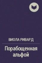 Виола Ривард - Порабощенная альфой