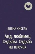 Елена Кисель - Аид, любимец Судьбы. Судьба на плечах