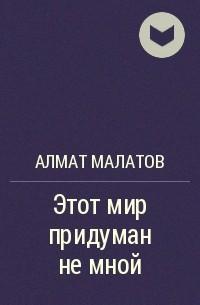 Алмат Малатов - Этот мир придуман не мной