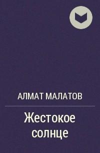 Алмат Малатов - Жестокое солнце