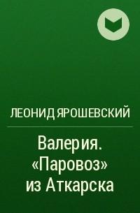 леонид ярошевский валерия паровоз из аткарска