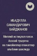 Ибадулла Самандарович Байджанов - Миллий истиқлол ғояси. Асосий тушунча ва тамойиллар плакатлар альбоми шаклида