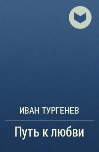 Иван Тургенев - Путь к любви