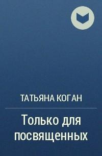 Татьяна Коган - Только для посвященных