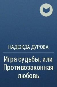Надежда Дурова - Игра судьбы, или Противозаконная любовь