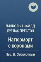 Линкольн Чайлд, Дуглас Престон - Натюрморт с воронами