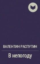 Валентин Распутин - В непогоду