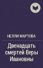 Нелли Мартова - Двенадцать смертей Веры Ивановны