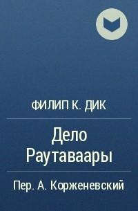Филип К. Дик - Дело Раутаваары