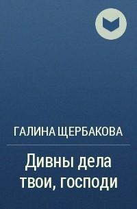 Галина Щербакова - Дивны дела твои, господи