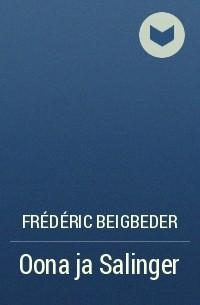 Frédéric Beigbeder - Oona ja Salinger