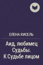 Елена Кисель - Аид, любимец Судьбы. К Судьбе лицом