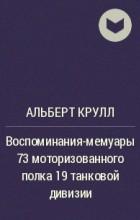 Альберт Крулл - Воспоминания-мемуары 73 моторизованного полка 19 танковой дивизии