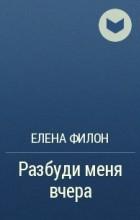 Елена Филон - Разбуди меня вчера