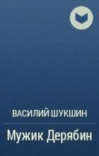 Василий Шукшин - Мужик Дерябин