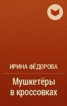 Ирина Федорова - Мушкетёры в кроссовках