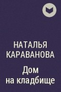 Наталья Караванова - Дом на кладбище