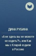 """Дина Рубина - """"А не здесь вы не можете не ходить?!"""", или Как мы с Кларой ездили в Россию"""
