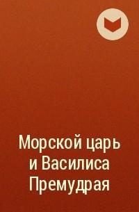 без автора - Морской царь и Василиса Премудрая