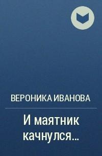 Вероника Иванова - И маятник качнулся...