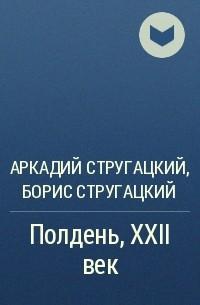 Аркадий Стругацкий, Борис Стругацкий - Полдень, XXII век