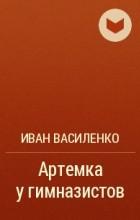Иван Василенко - Артемка у гимназистов