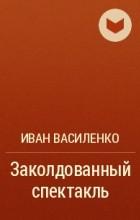 Иван Василенко - Заколдованный спектакль