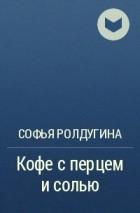 Софья Ролдугина - Кофе с перцем и солью