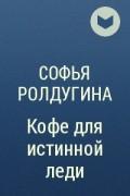 Софья Ролдугина - Кофе для истинной леди