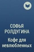 Софья Ролдугина - Кофе для невлюбленных