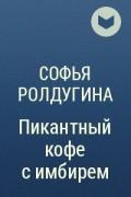 Софья Ролдугина - Пикантный кофе с имбирем