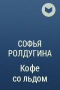 Софья Ролдугина - Кофе со льдом