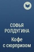 Софья Ролдугина - Кофе с сюрпризом