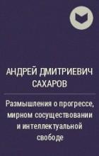 Андрей Дмитриевич Сахаров - Размышления о прогрессе, мирном сосуществовании и интеллектуальной свободе
