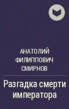 Анатолий Филиппович Смирнов - Разгадка смерти императора
