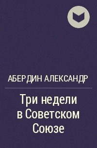 Абердин Александр - Три недели в Советском Союзе