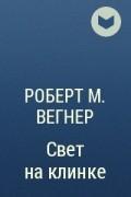 Роберт М. Вегнер - Свет на клинке