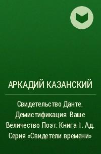 Аркадий Казанский - Свидетельство Данте. Демистификация. Ваше Величество Поэт. Книга 1. Ад. Серия «Свидетели времени»