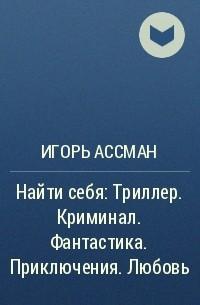 Игорь Ассман - Найти себя: Триллер. Криминал. Фантастика. Приключения. Любовь