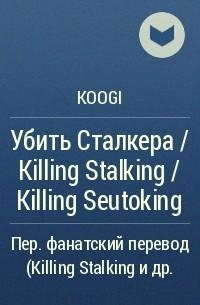 Koogi - Убить Сталкера / Killing Stalking / Killing Seutoking