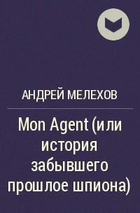 Андрей Мелехов - Mon Agent (или история забывшего прошлое шпиона)