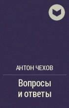 Антон Чехов - Вопросы и ответы