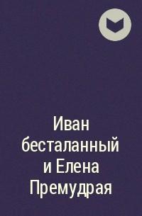 - Иван бесталанный и Елена Премудрая