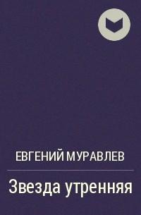 Евгений Муравлев - Звезда утренняя