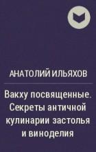 Анатолий Ильяхов - Вакху посвященные. Секреты античной кулинарии застолья и виноделия