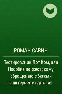 Роман Савин - Тестирование Дот Ком или Пособие по жестокому обращению с багами в интернет-стартапах