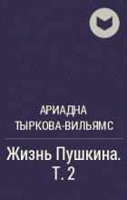 Ариадна Тыркова-Вильямс - Жизнь Пушкина. Т. 2