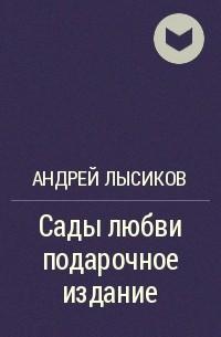 Андрей Лысиков - Сады любви подарочное издание