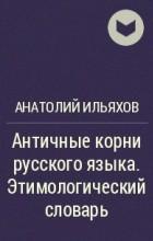 Анатолий Ильяхов - Античные корни русского языка. Этимологический словарь