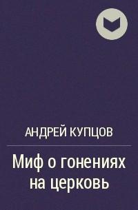 Андрей Купцов - Миф о гонениях на церковь